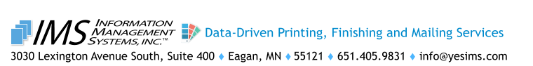 3030 Lexington Avenue South, Suite 400  Eagan, MN  55121  651.405.9831  info@yesims.com  TM INFORMATION MANAGEMENT SYSTEMS, INC. IMS Data-Driven Printing, Finishing and Mailing Services