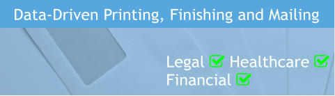 Data-Driven Printing, Finishing and Mailing Legal  Healthcare  Financial 