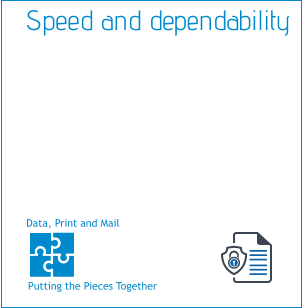 Putting the Pieces Together Data, Print and Mail  Speed and dependability